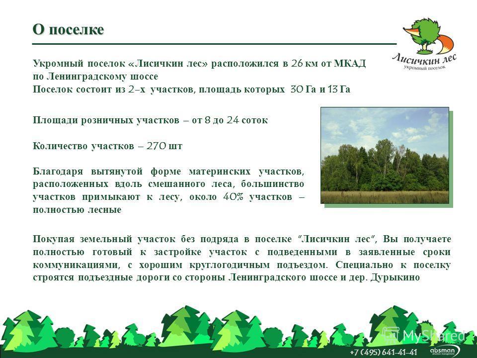 О поселке +7 (495) 641-41-41 Укромный поселок «Лисичкин лес» расположился в 26 км от МКАД по Ленинградскому шоссе Поселок состоит из 2-х участков, площадь которых 30 Га и 13 Га Площади розничных участков – от 8 до 24 соток Количество участков – 270 ш