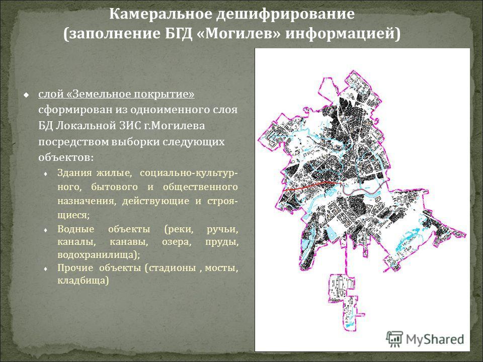 слой «Земельное покрытие» сформирован из одноименного слоя БД Локальной ЗИС г.Могилева посредством выборки следующих объектов: Здания жилые, социально-культур- ного, бытового и общественного назначения, действующие и строя- щиеся; Водные объекты (рек