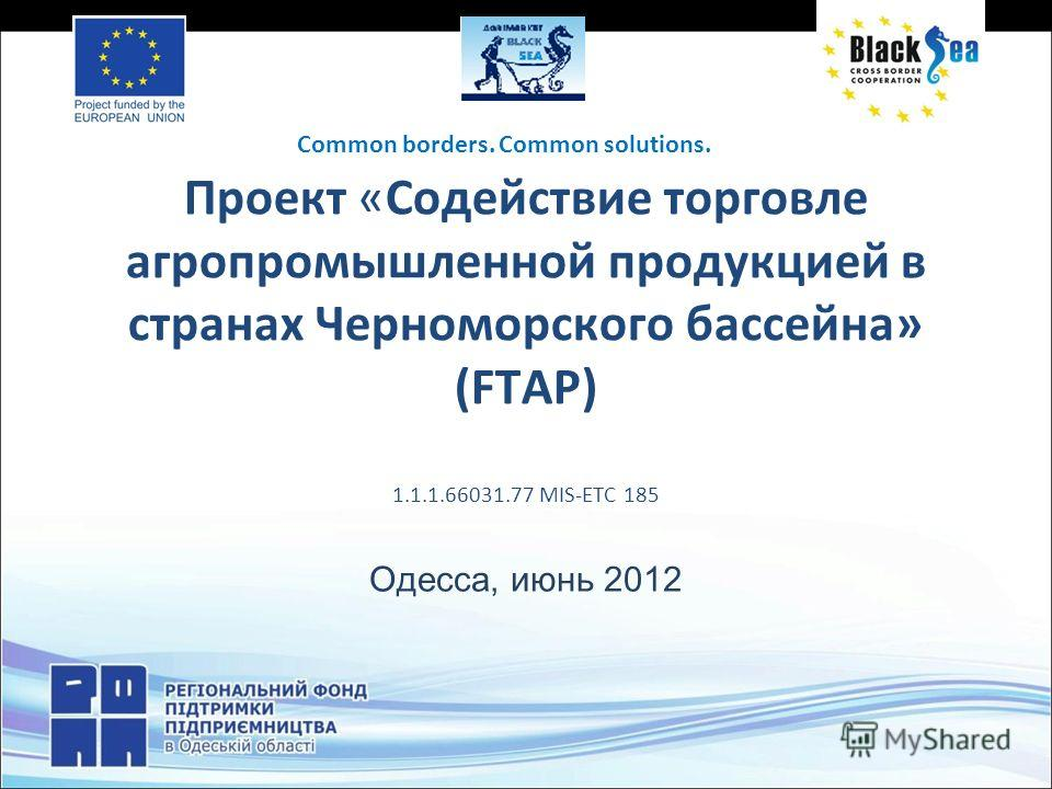 Проект «Содействие торговле агропромышленной продукцией в странах Черноморского бассейна» (FTAP) 1.1.1.66031.77 MIS-ETC 185 Одесса, июнь 2012 Common borders. Common solutions.