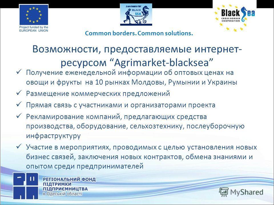 Возможности, предоставляемые интернет- ресурсом Agrimarket-blacksea Получение еженедельной информации об оптовых ценах на овощи и фрукты на 10 рынках Молдовы, Румынии и Украины Размещение коммерческих предложений Прямая связь с участниками и организа