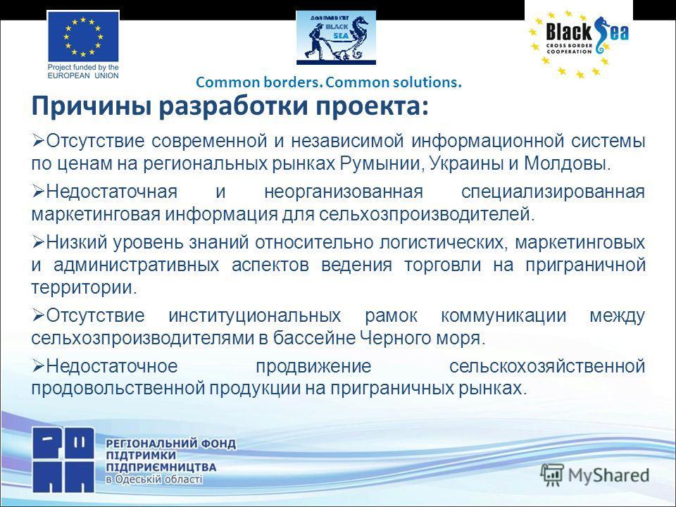 Причины разработки проекта: Отсутствие современной и независимой информационной системы по ценам на региональных рынках Румынии, Украины и Молдовы. Недостаточная и неорганизованная специализированная маркетинговая информация для сельхозпроизводителей