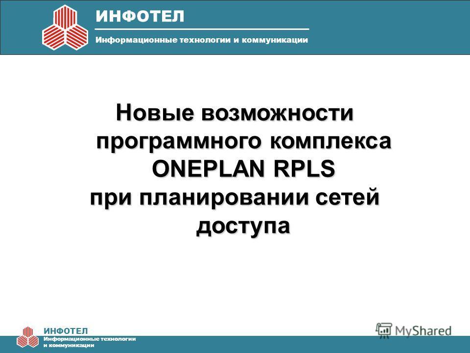 ИНФОТЕЛ Информационные технологии и коммуникации Новые возможности программного комплекса ONEPLAN RPLS при планировании сетей доступа ИНФОТЕЛ Информационные технологии и коммуникации
