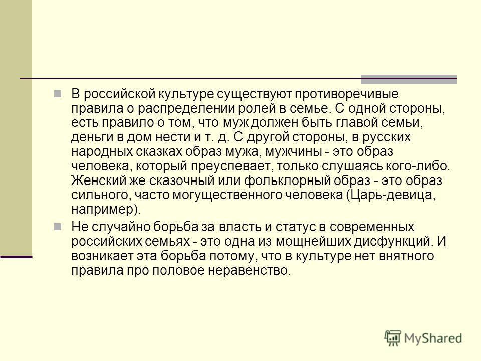 В российской культуре существуют противоречивые правила о распределении ролей в семье. С одной стороны, есть правило о том, что муж должен быть главой семьи, деньги в дом нести и т. д. С другой стороны, в русских народных сказках образ мужа, мужчины