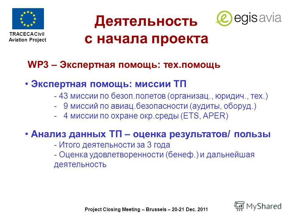 TRACECA Civil Aviation Project Project Closing Meeting – Brussels – 20-21 Dec. 2011 WP3 – Экспертная помощь: тех.помощь Экспертная помощь: миссии ТП - 43 миссии по безоп.полетов (организац., юридич., тех.) - 9 миссий по авиац.безопасности (аудиты, об