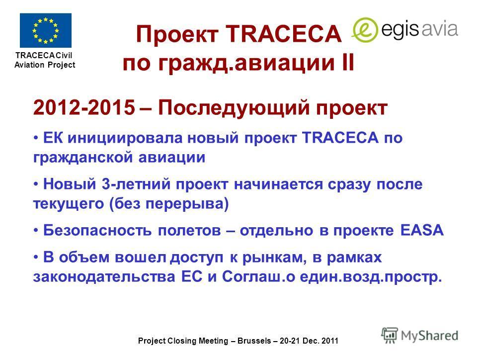 TRACECA Civil Aviation Project Project Closing Meeting – Brussels – 20-21 Dec. 2011 2012-2015 – Последующий проект ЕК инициировала новый проект TRACECA по гражданской авиации Новый 3-летний проект начинается сразу после текущего (без перерыва) Безопа