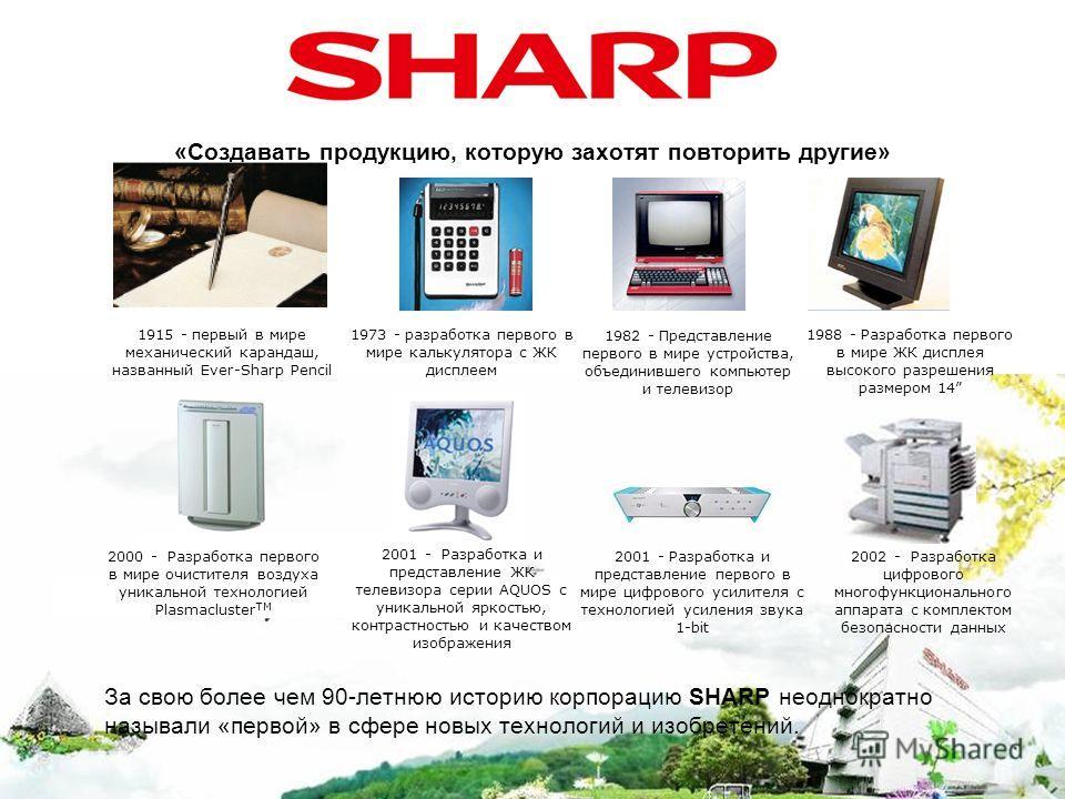 «Создавать продукцию, которую захотят повторить другие» За свою более чем 90-летнюю историю корпорацию SHARP неоднократно называли «первой» в сфере новых технологий и изобретений. 1915 - первый в мире механический карандаш, названный Ever-Sharp Penci