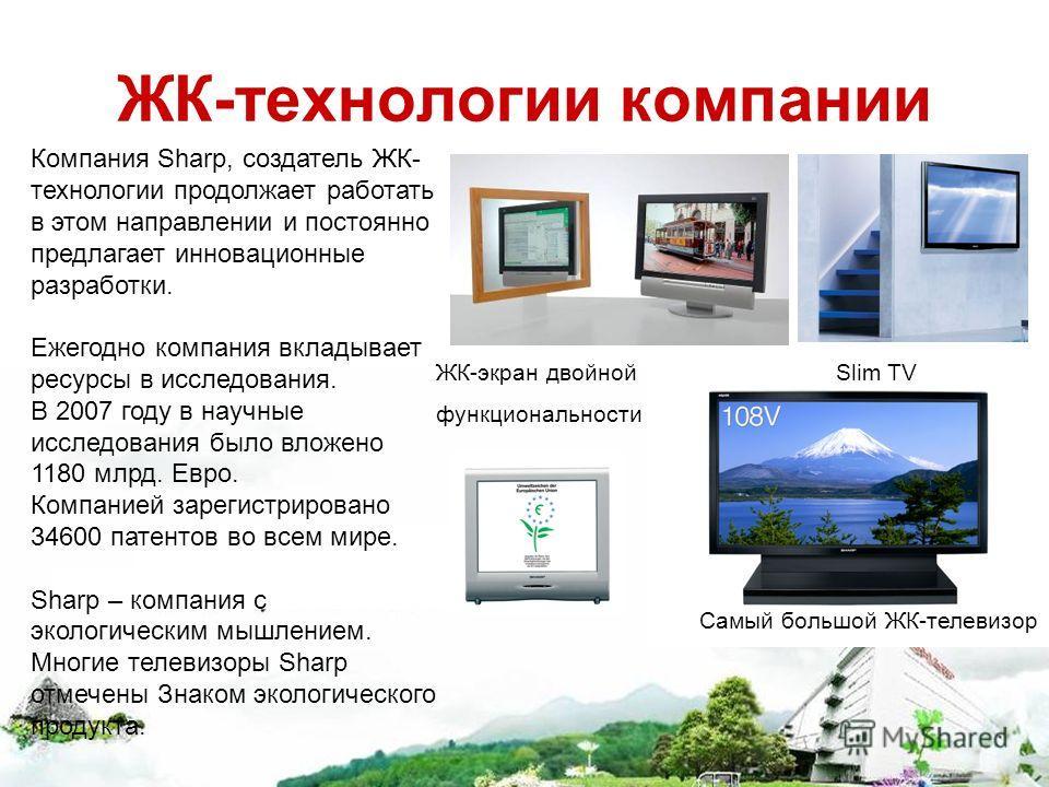 ЖК-технологии компании Самый большой ЖК-телевизор ЖК-экран двойной функциональности Компания Sharp, создатель ЖК- технологии продолжает работать в этом направлении и постоянно предлагает инновационные разработки. Ежегодно компания вкладывает ресурсы