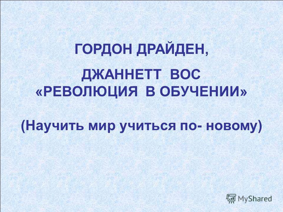 ГОРДОН ДРАЙДЕН, ДЖАННЕТТ ВОС «РЕВОЛЮЦИЯ В ОБУЧЕНИИ» (Научить мир учиться по- новому)