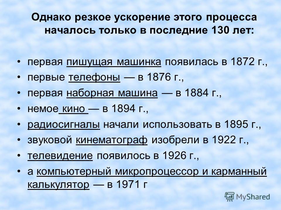 Однако резкое ускорение этого процесса началось только в последние 130 лет: первая пишущая машинка появилась в 1872 г., первые телефоны в 1876 г., первая наборная машина в 1884 г., немое кино в 1894 г., радиосигналы начали использовать в 1895 г., зву