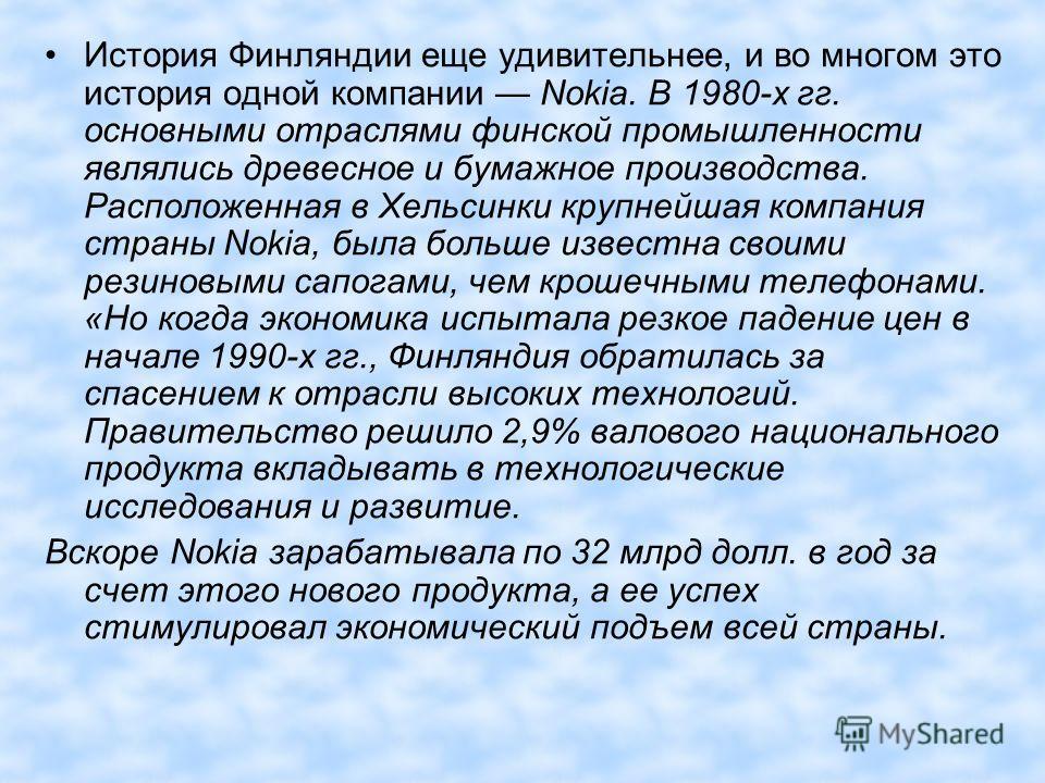 История Финляндии еще удивительнее, и во многом это история одной компании Nokia. В 1980-х гг. основными отраслями финской промышленности являлись древесное и бумажное производства. Расположенная в Хельсинки крупнейшая компания страны Nokia, была бол