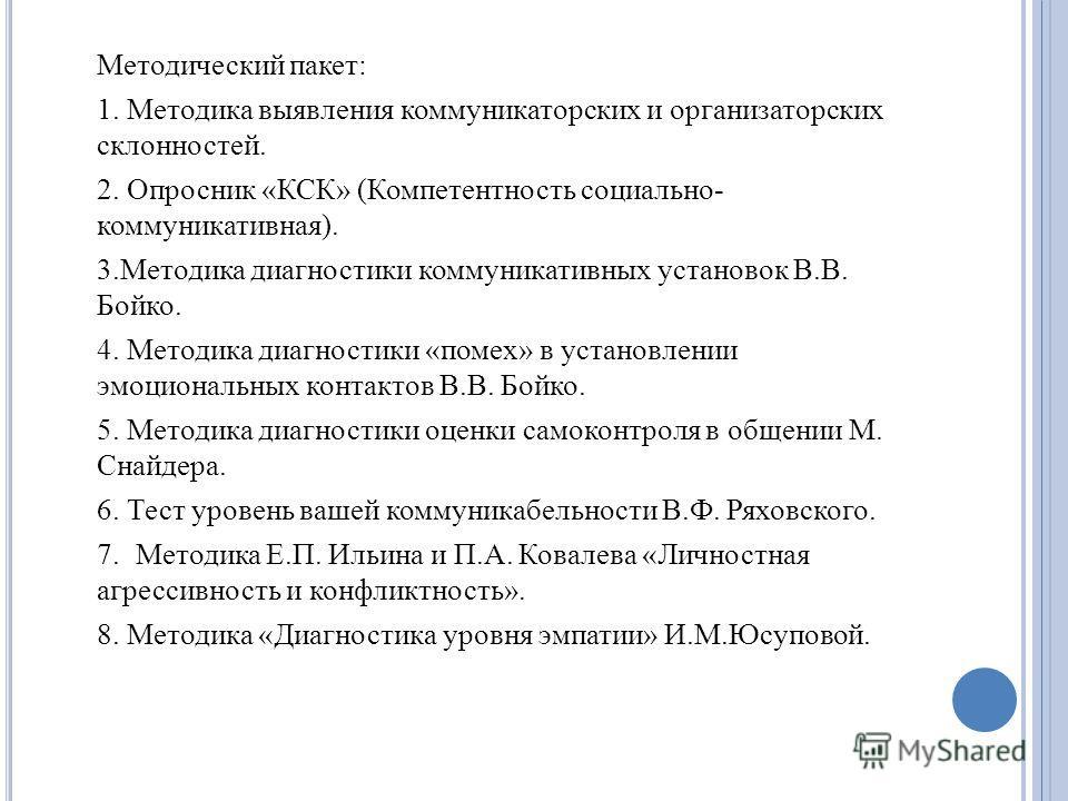 Методический пакет: 1. Методика выявления коммуникаторских и организаторских склонностей. 2. Опросник «КСК» (Компетентность социально- коммуникативная). 3.Методика диагностики коммуникативных установок В.В. Бойко. 4. Методика диагностики «помех» в ус