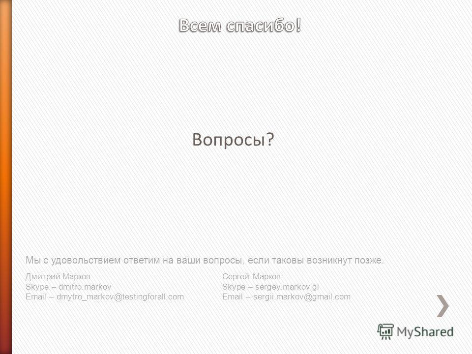 Вопросы? Мы с удовольствием ответим на ваши вопросы, если таковы возникнут позже. Дмитрий Марков Skype – dmitro.markov Email – dmytro_markov@testingforall.com Сергей Марков Skype – sergey.markov.gl Email – sergii.markov@gmail.com