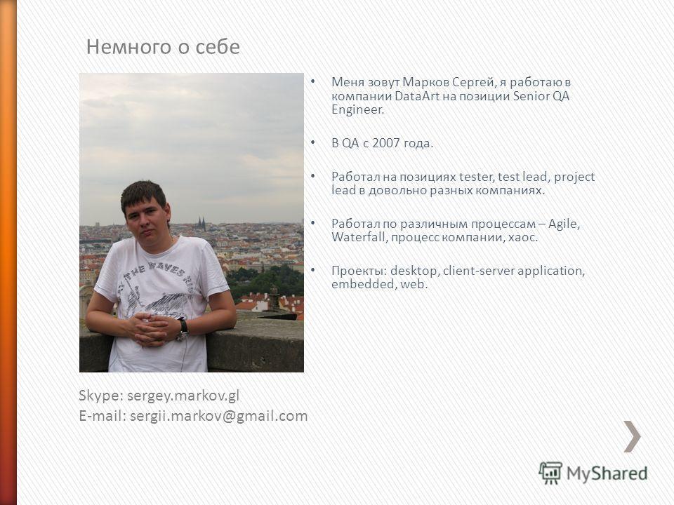 Меня зовут Марков Сергей, я работаю в компании DataArt на позиции Senior QA Engineer. В QA с 2007 года. Работал на позициях tester, test lead, project lead в довольно разных компаниях. Работал по различным процессам – Agile, Waterfall, процесс компан