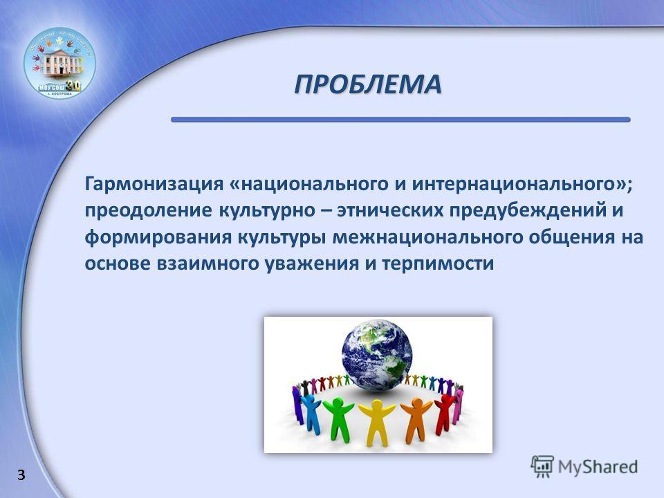 ПРОБЛЕМА Гармонизация «национального и интернационального»; преодоление культурно – этнических предубеждений и формирования культуры межнационального общения на основе взаимного уважения и терпимости 3
