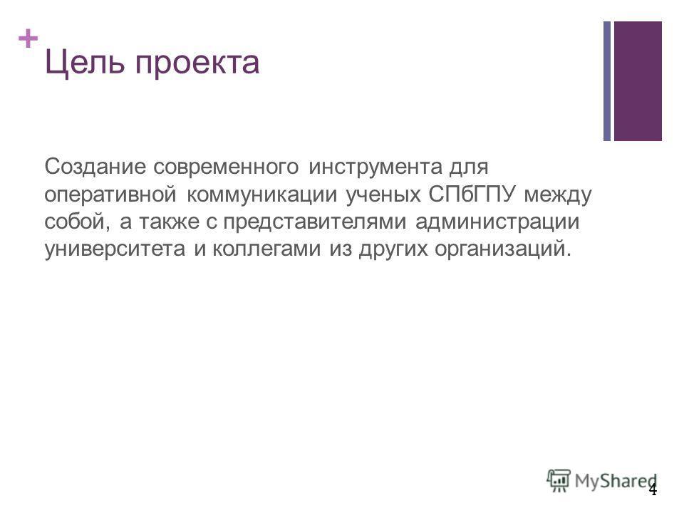 + Цель проекта Создание современного инструмента для оперативной коммуникации ученых СПбГПУ между собой, а также с представителями администрации университета и коллегами из других организаций. 4