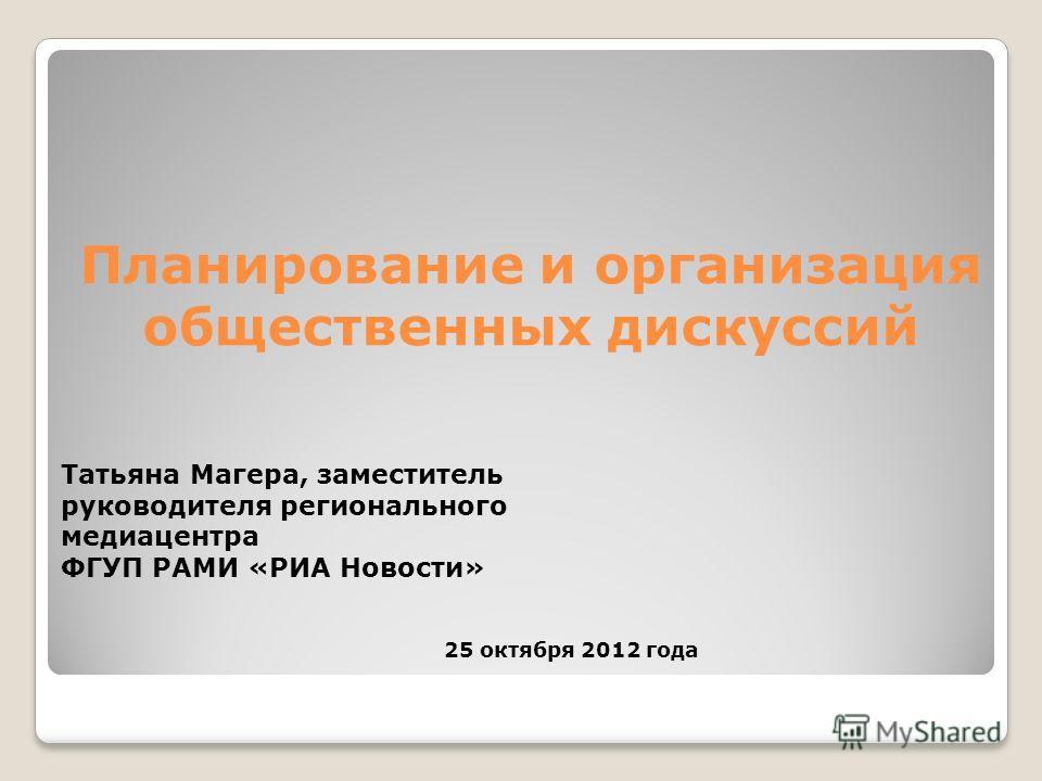 Планирование и организация общественных дискуссий Татьяна Магера, заместитель руководителя регионального медиацентра ФГУП РАМИ «РИА Новости» 25 октября 2012 года