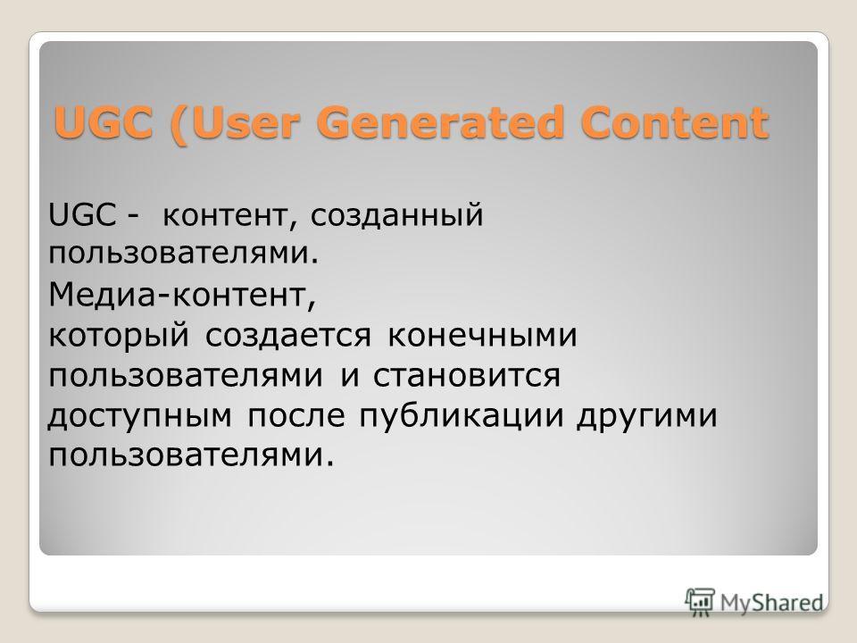 UGC (User Generated Content UGC - контент, созданный пользователями. Медиа-контент, который создается конечными пользователями и становится доступным после публикации другими пользователями.