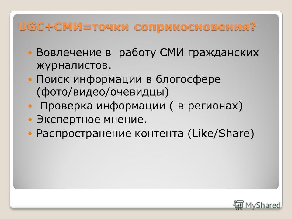 UGC+СМИ=точки соприкосновения? Вовлечение в работу СМИ гражданских журналистов. Поиск информации в блогосфере (фото/видео/очевидцы) Проверка информации ( в регионах) Экспертное мнение. Распространение контента (Like/Share)