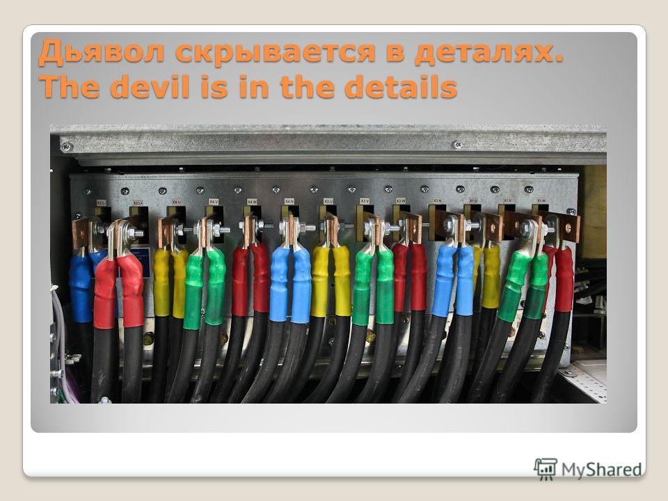 Дьявол скрывается в деталях. The devil is in the details