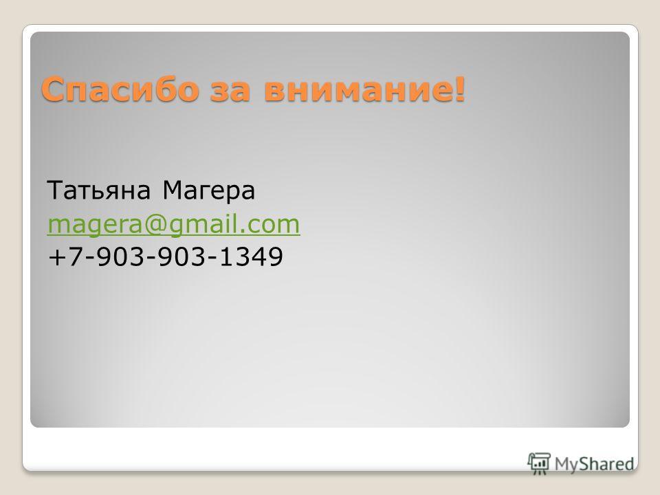 Татьяна Магера magera@gmail.com +7-903-903-1349 Спасибо за внимание!