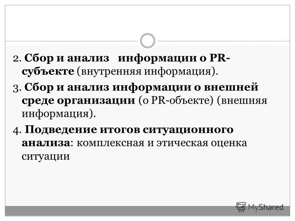 2. Сбор и анализ информации о PR- субъекте (внутренняя информация). 3. Сбор и анализ информации о внешней среде организации (о PR-объекте) (внешняя информация). 4. Подведение итогов ситуационного анализа: комплексная и этическая оценка ситуации