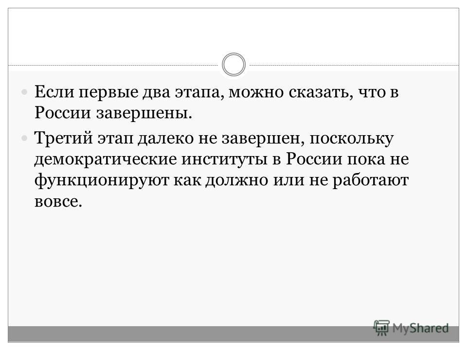 Если первые два этапа, можно сказать, что в России завершены. Третий этап далеко не завершен, поскольку демократические институты в России пока не функционируют как должно или не работают вовсе.
