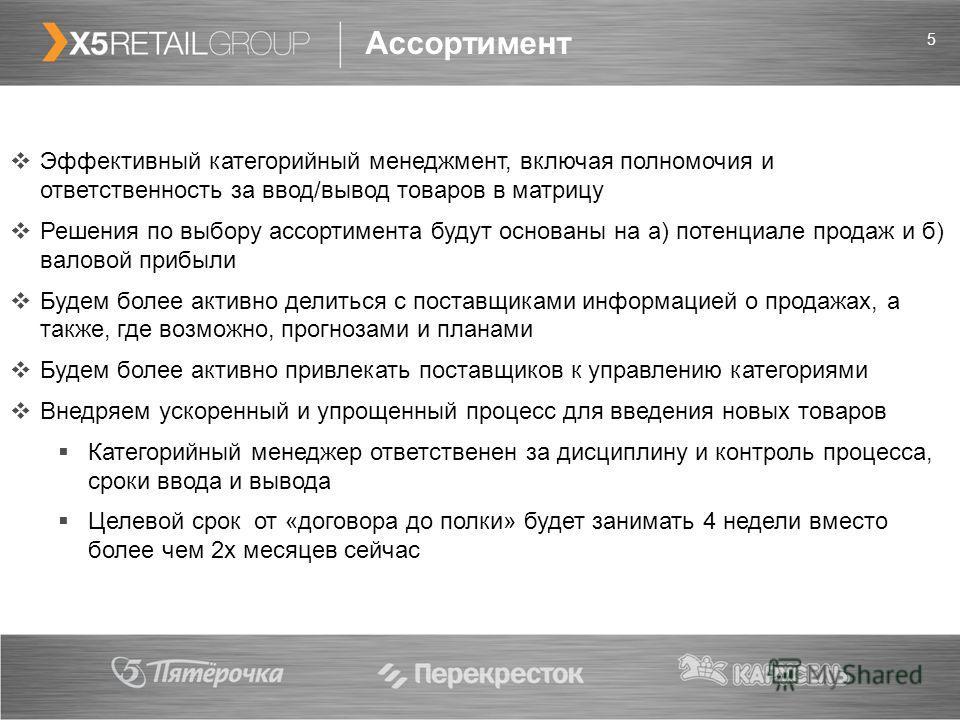 5 Ассортимент Эффективный категорийный менеджмент, включая полномочия и ответственность за ввод/вывод товаров в матрицу Решения по выбору ассортимента будут основаны на а) потенциале продаж и б) валовой прибыли Будем более активно делиться с поставщи