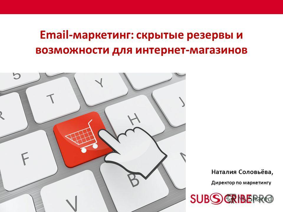 Email-маркетинг: скрытые резервы и возможности для интернет-магазинов Наталия Соловьёва, Директор по маркетингу