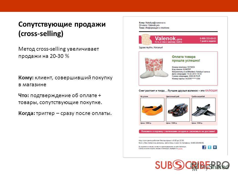 Сопутствующие продажи (cross-selling) Метод cross-selling увеличивает продажи на 20-30 % Кому: клиент, совершивший покупку в магазине Что: подтверждение об оплате + товары, сопутствующие покупке. Когда: триггер – сразу после оплаты.