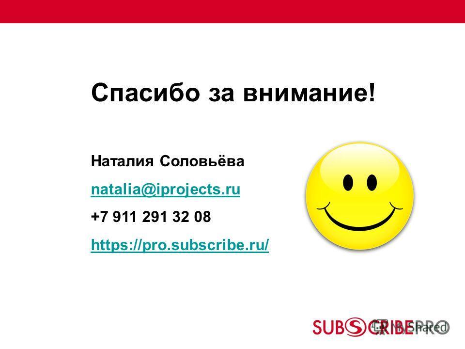 Спасибо за внимание! Наталия Соловьёва natalia@iprojects.ru +7 911 291 32 08 https://pro.subscribe.ru/