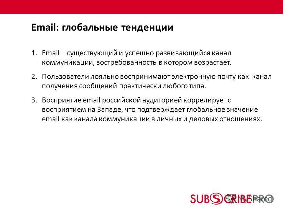 1.Email – существующий и успешно развивающийся канал коммуникации, востребованность в котором возрастает. 2.Пользователи лояльно воспринимают электронную почту как канал получения сообщений практически любого типа. 3.Восприятие email российской аудит