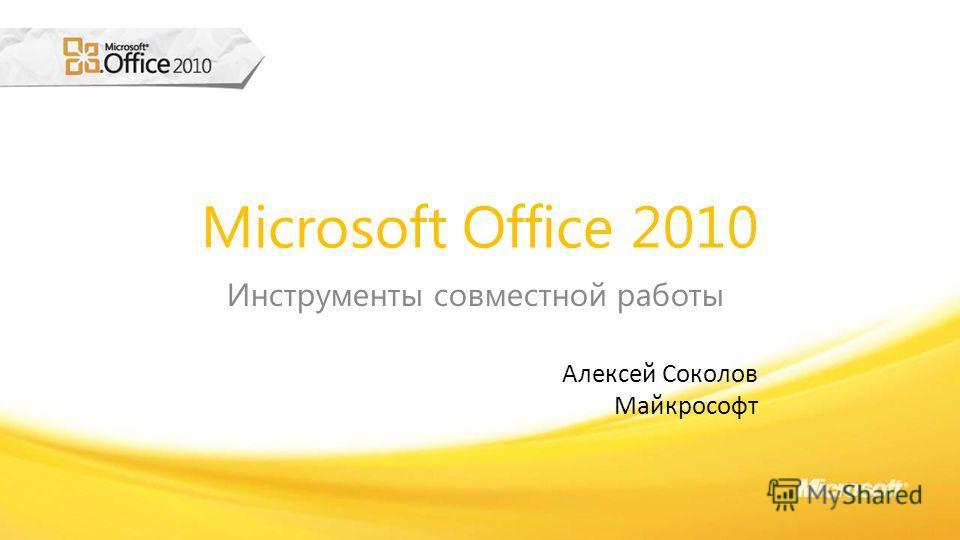 Microsoft Office 2010 Инструменты совместной работы Алексей Соколов Майкрософт