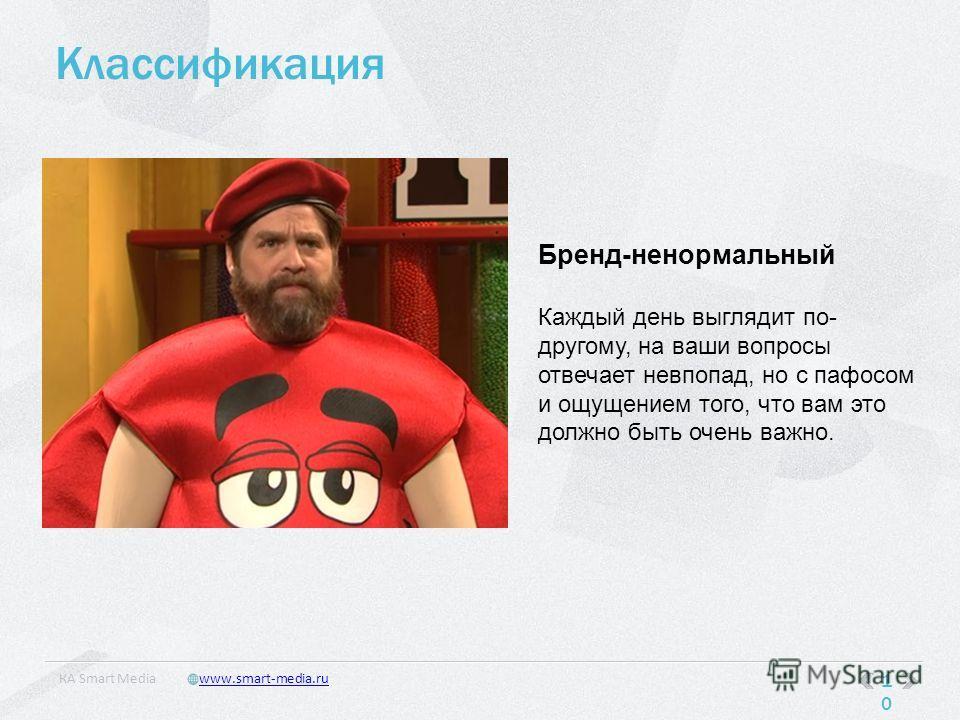 Классификация 10 КA Smart Mediawww.smart-media.ru Бренд-ненормальный Каждый день выглядит по- другому, на ваши вопросы отвечает невпопад, но с пафосом и ощущением того, что вам это должно быть очень важно.
