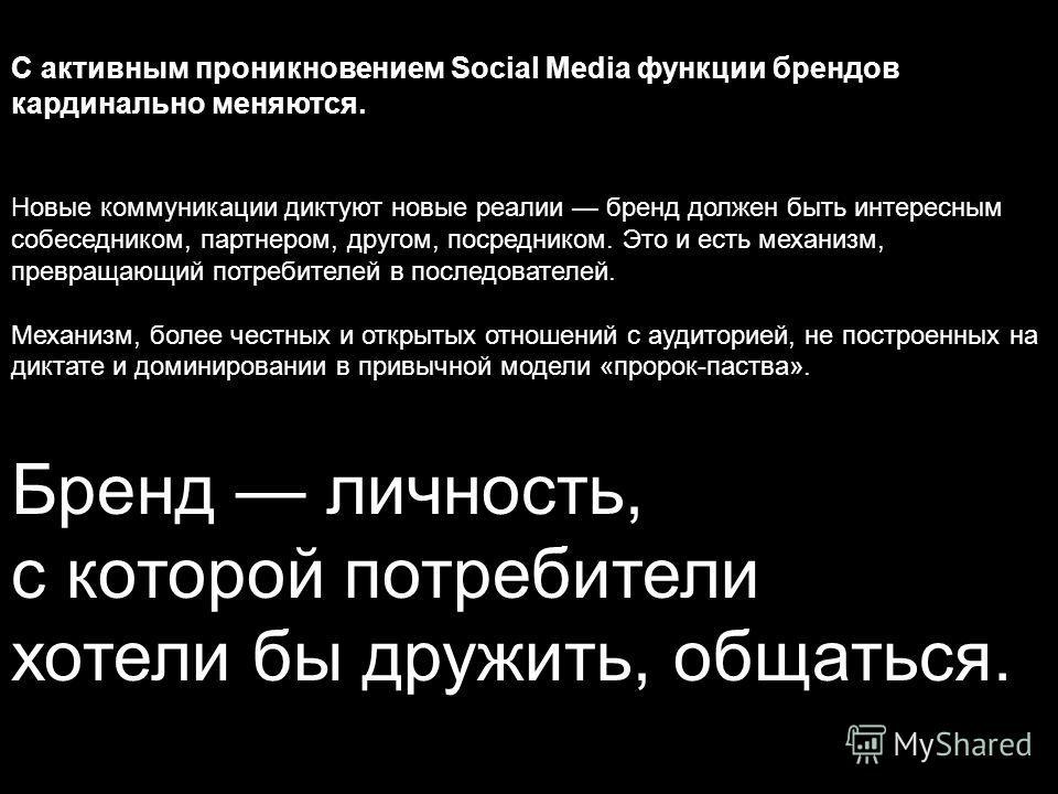 С активным проникновением Social Media функции брендов кардинально меняются. Новые коммуникации диктуют новые реалии бренд должен быть интересным собеседником, партнером, другом, посредником. Это и есть механизм, превращающий потребителей в последова