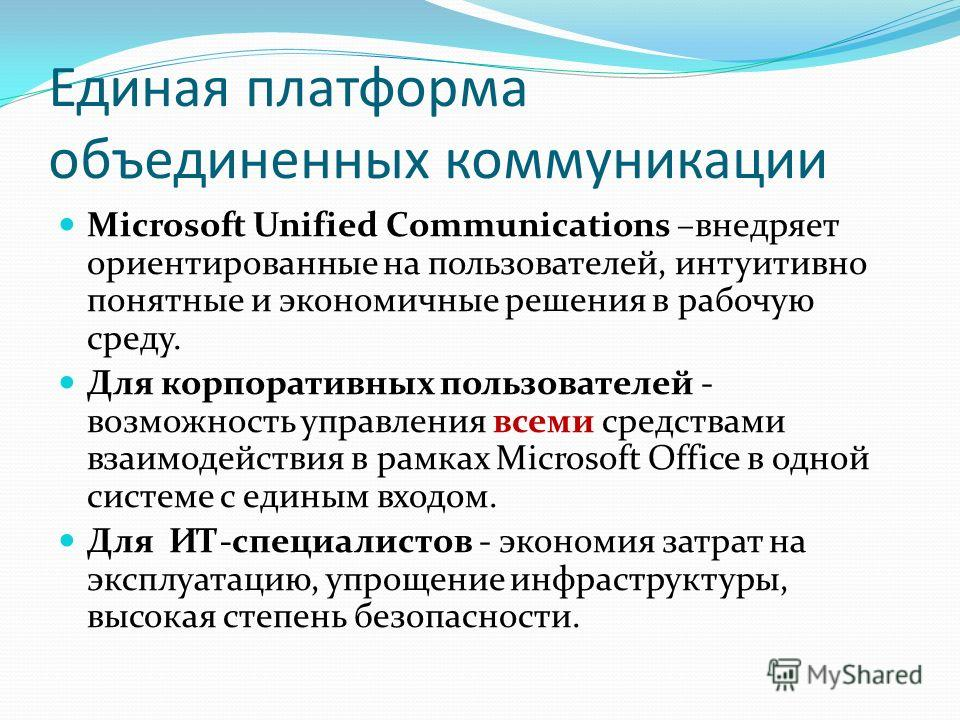 Единая платформа объединенных коммуникации Microsoft Unified Communications –внедряет ориентированные на пользователей, интуитивно понятные и экономичные решения в рабочую среду. Для корпоративных пользователей - возможность управления всеми средства