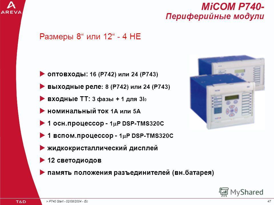 > P740 Start - 02/08/2004 - Ec47 оптовходы: 16 (P742) или 24 (P743) выходные реле : 8 (P742) или 24 (P743) входные ТТ: 3 фазы + 1 для 3I 0 номинальный ток 1А или 5A 1 осн.процессор - 1 P DSP-TMS320C 1 вспом.процессор - 1 P DSP-TMS320C жидкокристаллич