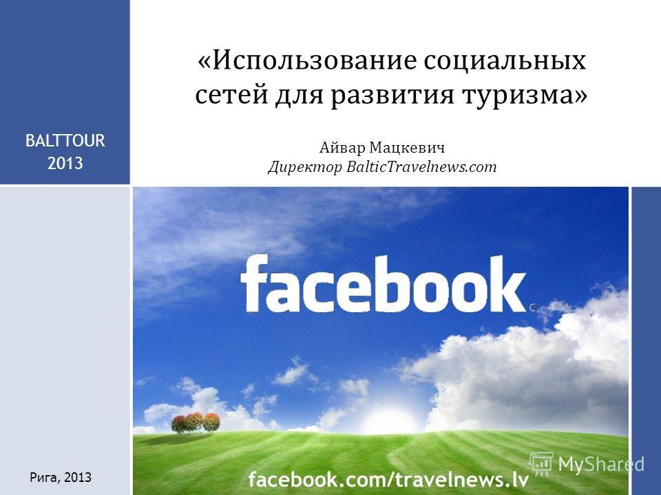 «Использование социальных сетей для развития туризма» BALTTOUR 2013 Айвар Мацкевич Директор BalticTravelnews.com Рига, 2013
