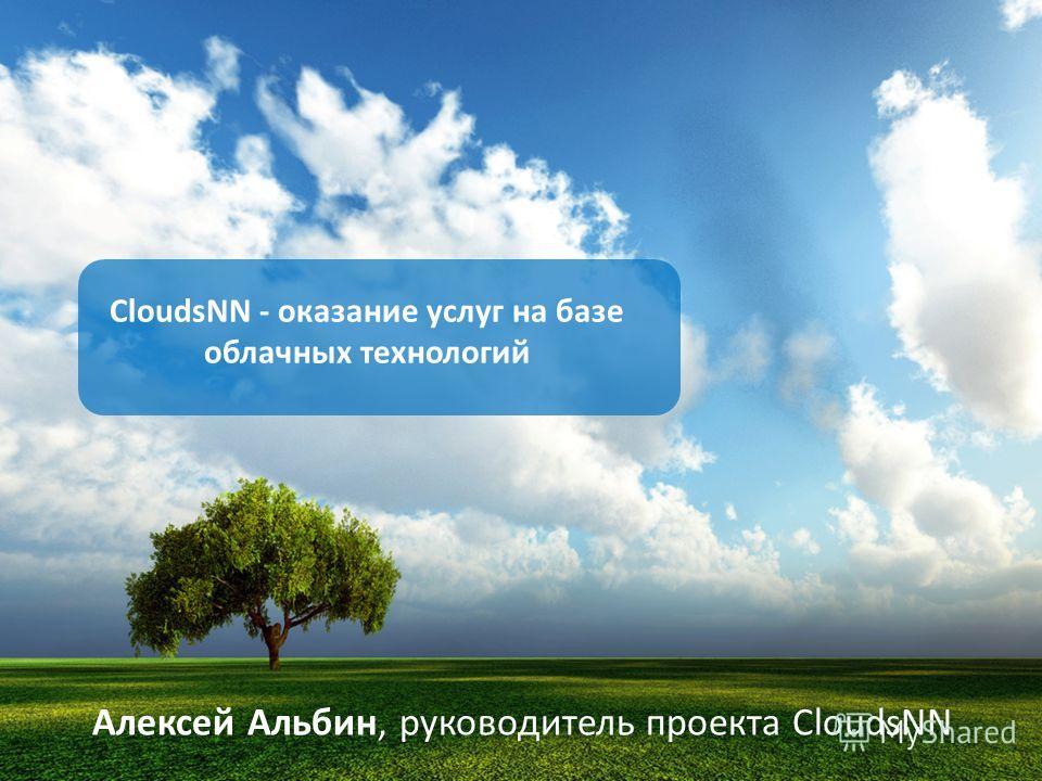 Алексей Альбин, руководитель проекта CloudsNN CloudsNN - оказание услуг на базе облачных технологий