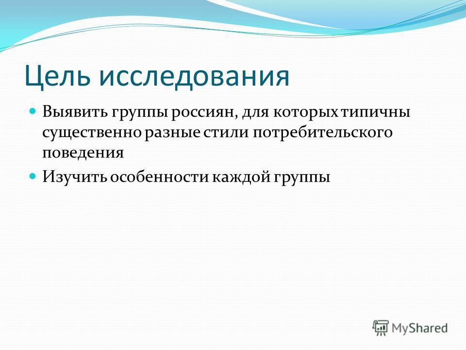 Цель исследования Выявить группы россиян, для которых типичны существенно разные стили потребительского поведения Изучить особенности каждой группы