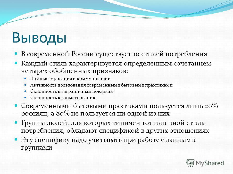 Выводы В современной России существует 10 стилей потребления Каждый стиль характеризуется определенным сочетанием четырех обобщенных признаков: Компьютеризация и коммуникации Активность пользования современными бытовыми практиками Склонность к загран