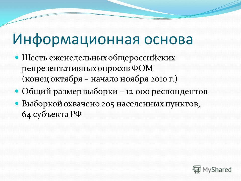 Информационная основа Шесть еженедельных общероссийских репрезентативных опросов ФОМ (конец октября – начало ноября 2010 г.) Общий размер выборки – 12 000 респондентов Выборкой охвачено 205 населенных пунктов, 64 субъекта РФ