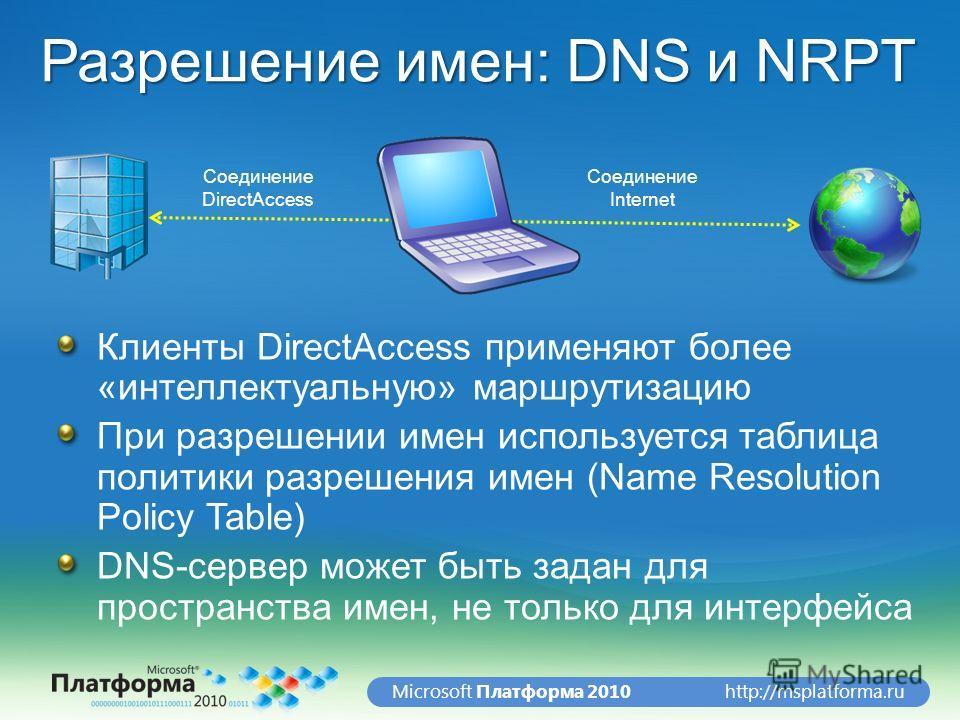 http://msplatforma.ruMicrosoft Платформа 2010 Разрешение имен: DNS и NRPT Клиенты DirectAccess применяют более «интеллектуальную» маршрутизацию При разрешении имен используется таблица политики разрешения имен (Name Resolution Policy Table) DNS-серве