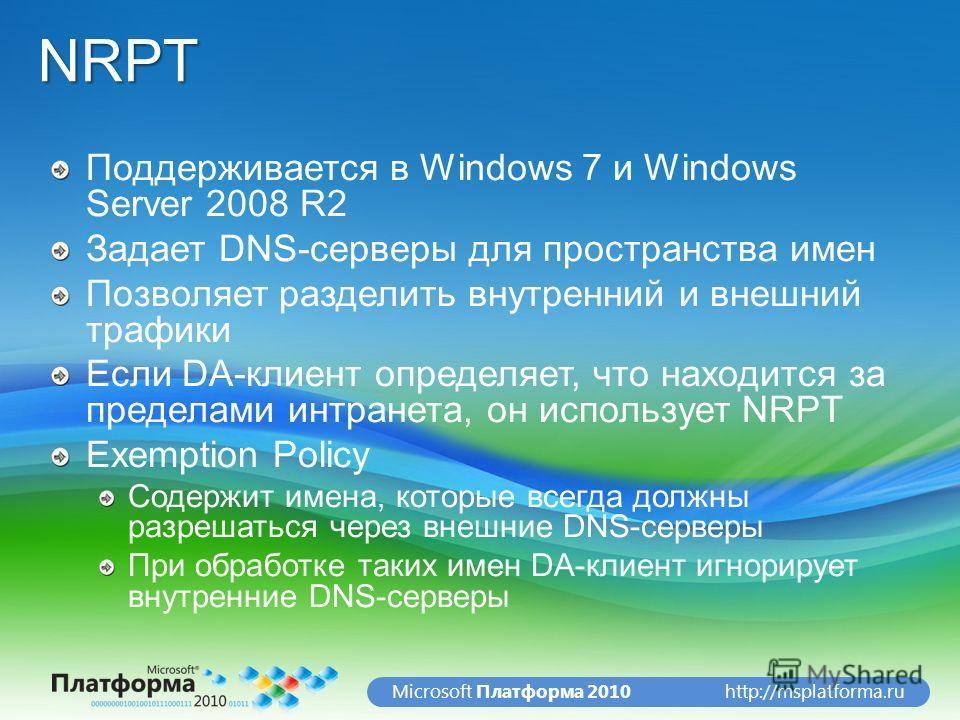 http://msplatforma.ruMicrosoft Платформа 2010NRPT Поддерживается в Windows 7 и Windows Server 2008 R2 Задает DNS-серверы для пространства имен Позволяет разделить внутренний и внешний трафики Если DA-клиент определяет, что находится за пределами интр