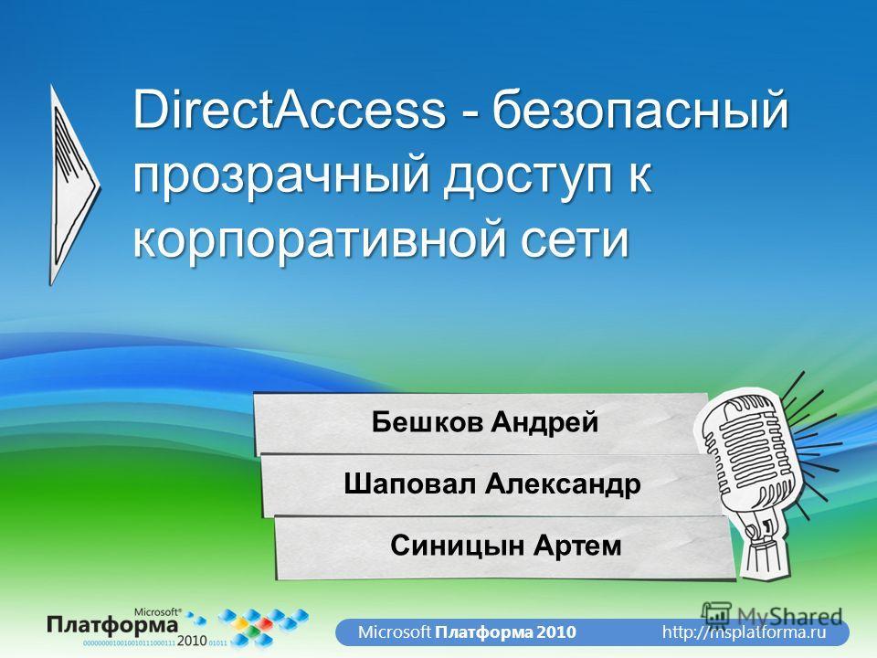 http://msplatforma.ruMicrosoft Платформа 2010 DirectAccess - безопасный прозрачный доступ к корпоративной сети Бешков Андрей Шаповал Александр Синицын Артем