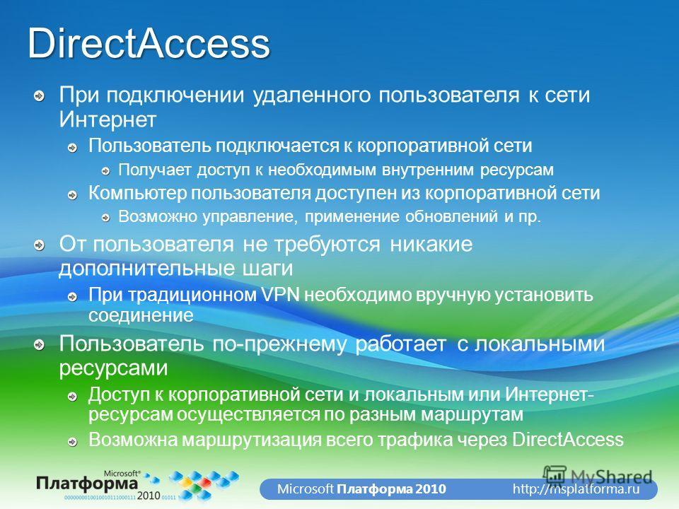 http://msplatforma.ruMicrosoft Платформа 2010DirectAccess При подключении удаленного пользователя к сети Интернет Пользователь подключается к корпоративной сети Получает доступ к необходимым внутренним ресурсам Компьютер пользователя доступен из корп