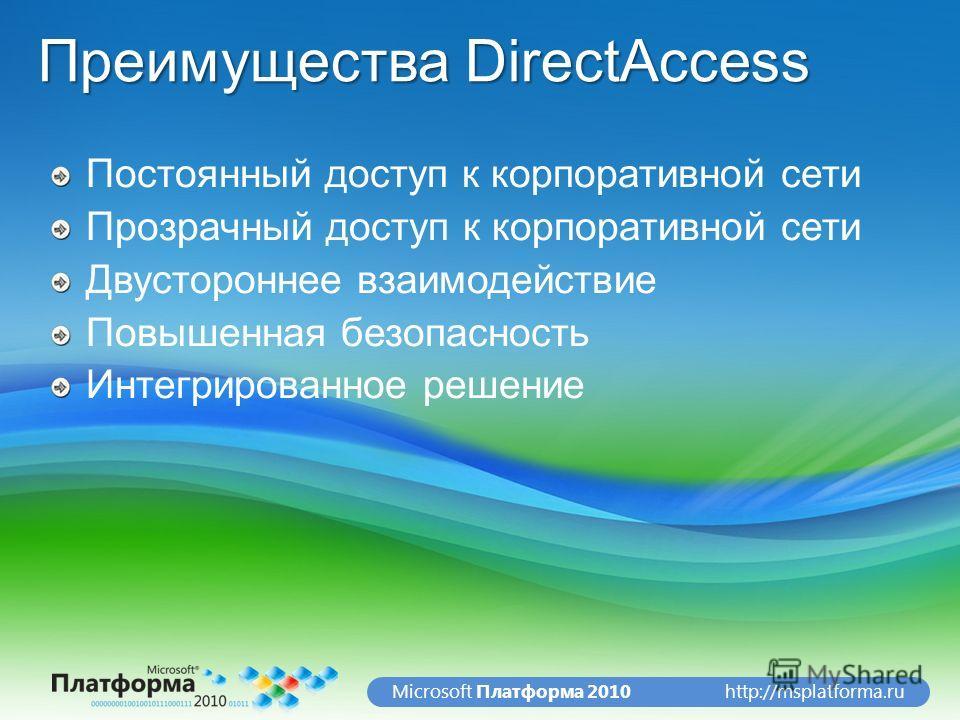 http://msplatforma.ruMicrosoft Платформа 2010 Преимущества DirectAccess Постоянный доступ к корпоративной сети Прозрачный доступ к корпоративной сети Двустороннее взаимодействие Повышенная безопасность Интегрированное решение
