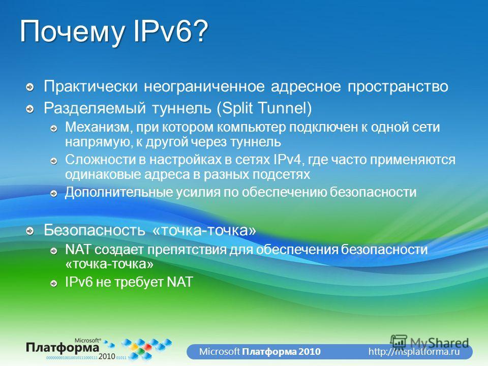 http://msplatforma.ruMicrosoft Платформа 2010 Почему IPv6? Практически неограниченное адресное пространство Разделяемый туннель (Split Tunnel) Механизм, при котором компьютер подключен к одной сети напрямую, к другой через туннель Сложности в настрой