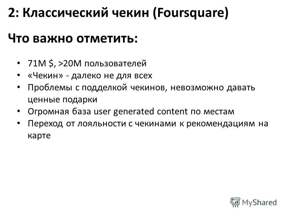 2: Классический чекин (Foursquare) Что важно отметить: 71M $, >20M пользователей «Чекин» - далеко не для всех Проблемы с подделкой чекинов, невозможно давать ценные подарки Огромная база user generated content по местам Переход от лояльности с чекина