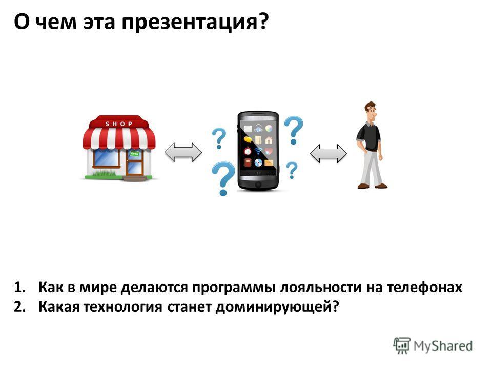 1.Как в мире делаются программы лояльности на телефонах 2.Какая технология станет доминирующей? О чем эта презентация?