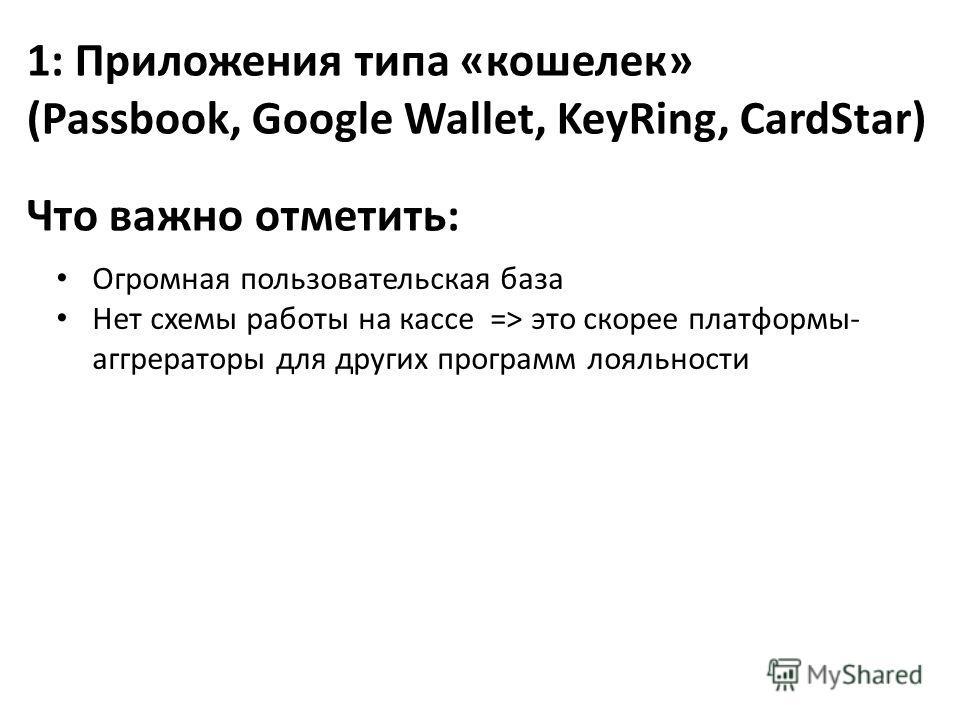 1: Приложения типа «кошелек» (Passbook, Google Wallet, KeyRing, CardStar) Огромная пользовательская база Нет схемы работы на кассе => это скорее платформы- аггрераторы для других программ лояльности Что важно отметить: